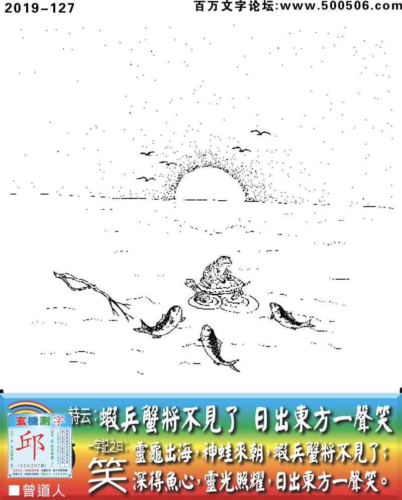 127期老版跑狗一字�之曰:【笑】��:�r兵蟹�⒉灰�了,日出�|方一�笑。�`��出海,神蛙�沓�,�r兵蟹�⒉灰�了;深得�~心,�`光照耀,日出�|方一�笑。玄�C�y字:《邱》